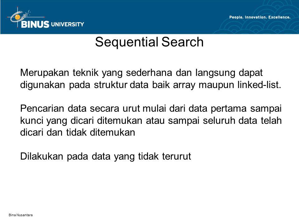 Bina Nusantara Sequential Search Merupakan teknik yang sederhana dan langsung dapat digunakan pada struktur data baik array maupun linked-list.
