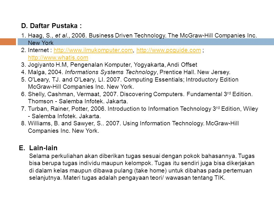D. Daftar Pustaka : 1.Haag, S., et al., 2006. Business Driven Technology. The McGraw-Hill Companies Inc. New York 2.Internet : http://www.ilmukomputer