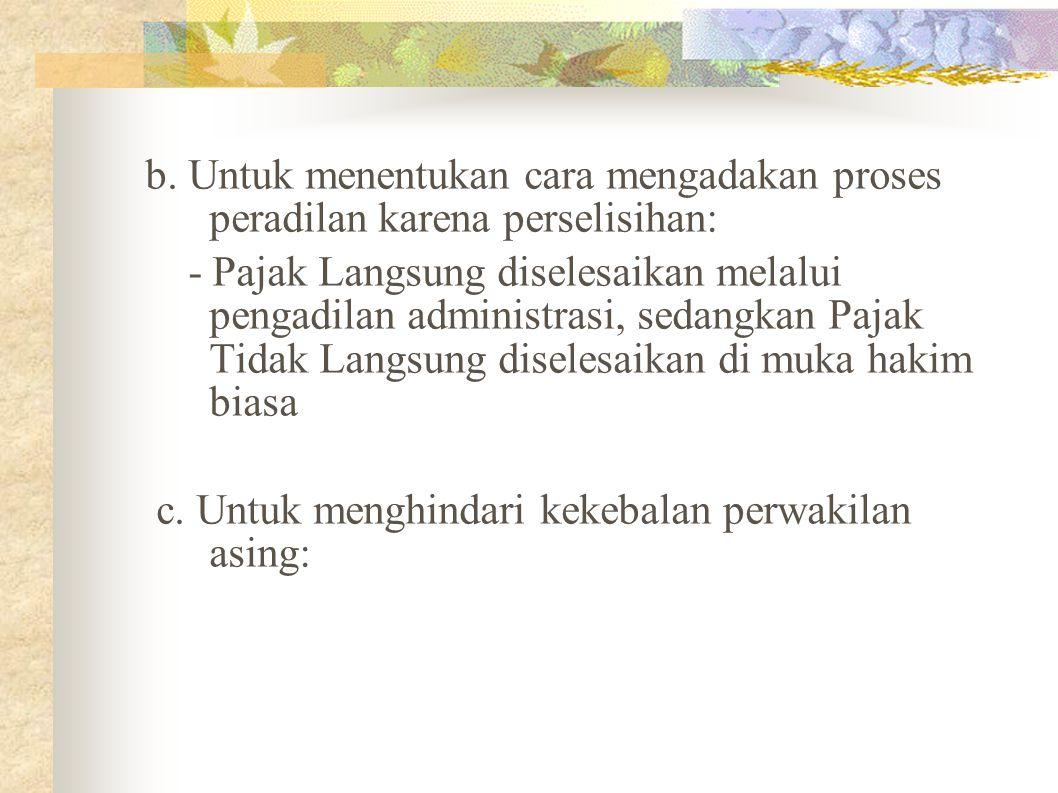 b. Untuk menentukan cara mengadakan proses peradilan karena perselisihan: - Pajak Langsung diselesaikan melalui pengadilan administrasi, sedangkan Paj