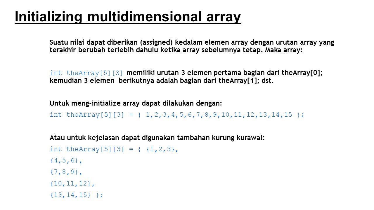 Initializing multidimensional array Suatu nilai dapat diberikan (assigned) kedalam elemen array dengan urutan array yang terakhir berubah terlebih dah