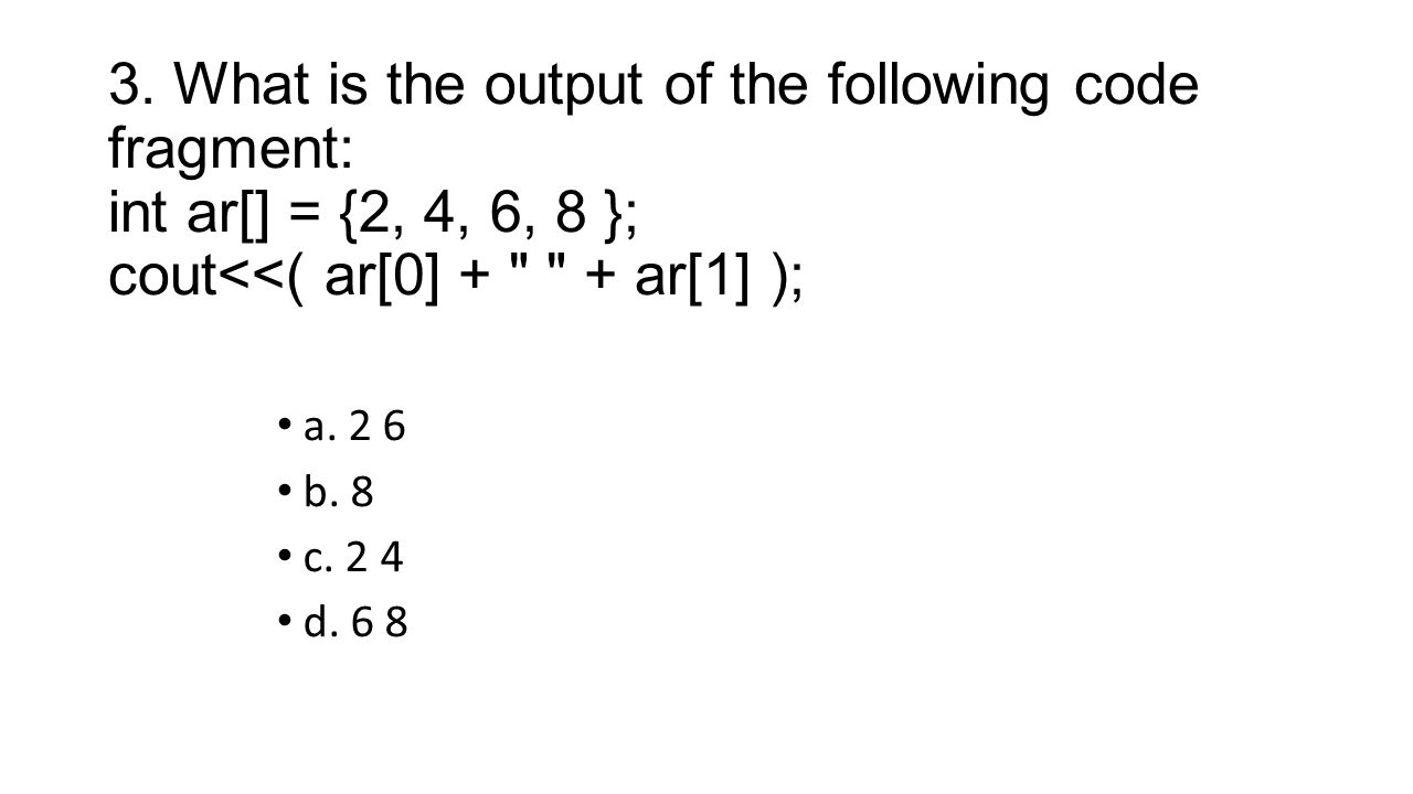 3. What is the output of the following code fragment: int ar[] = {2, 4, 6, 8 }; cout<<( ar[0] +