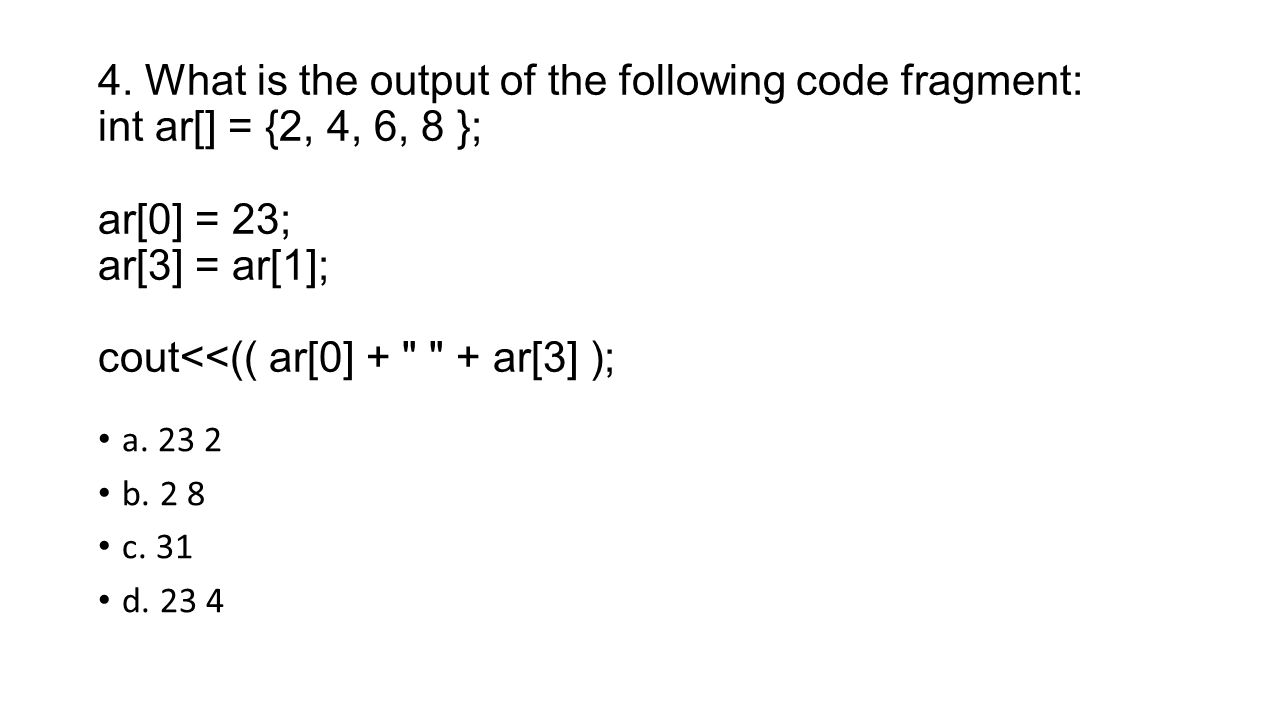 4. What is the output of the following code fragment: int ar[] = {2, 4, 6, 8 }; ar[0] = 23; ar[3] = ar[1]; cout<<(( ar[0] +