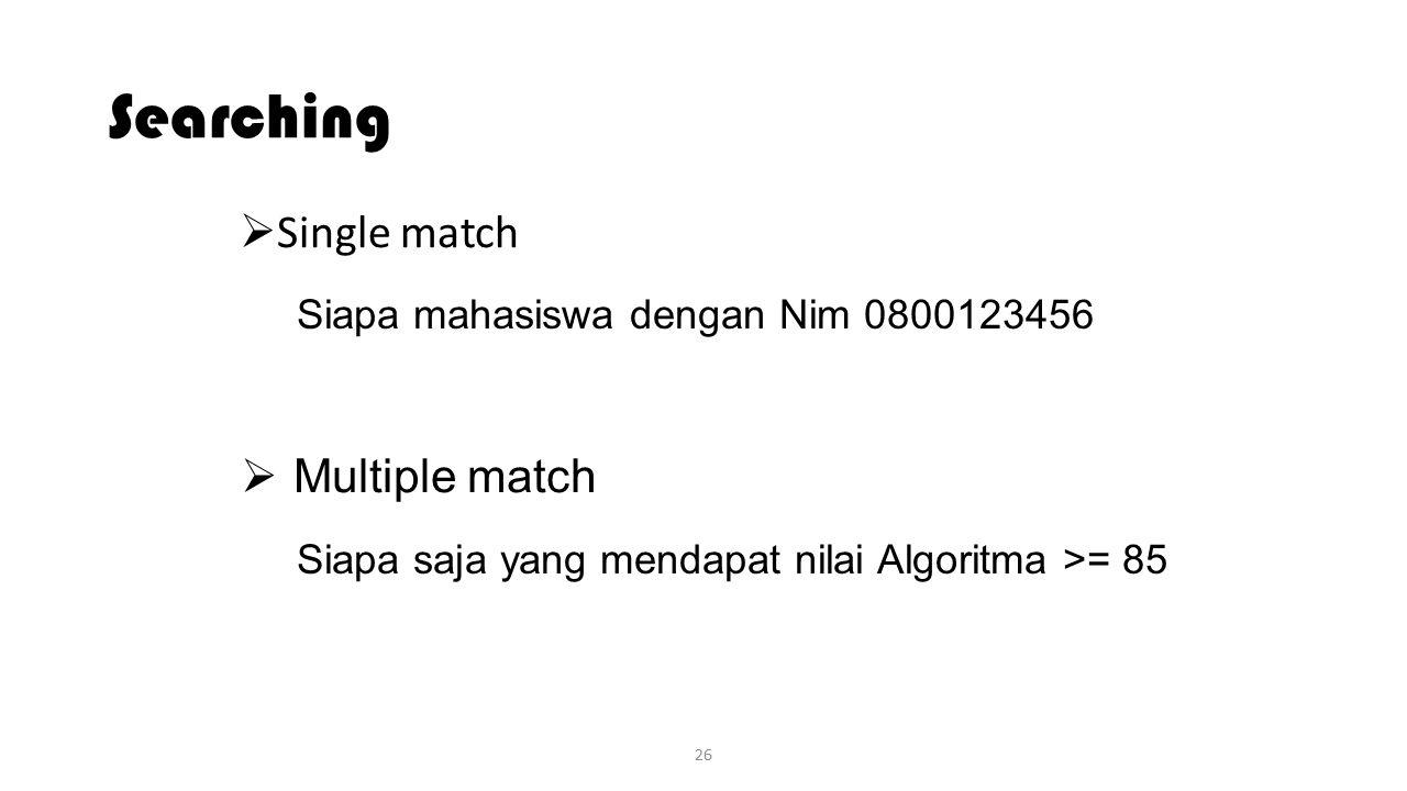 26 Searching  Single match  Multiple match Siapa mahasiswa dengan Nim 0800123456 Siapa saja yang mendapat nilai Algoritma >= 85