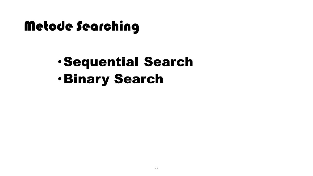 27 Metode Searching Sequential Search Binary Search