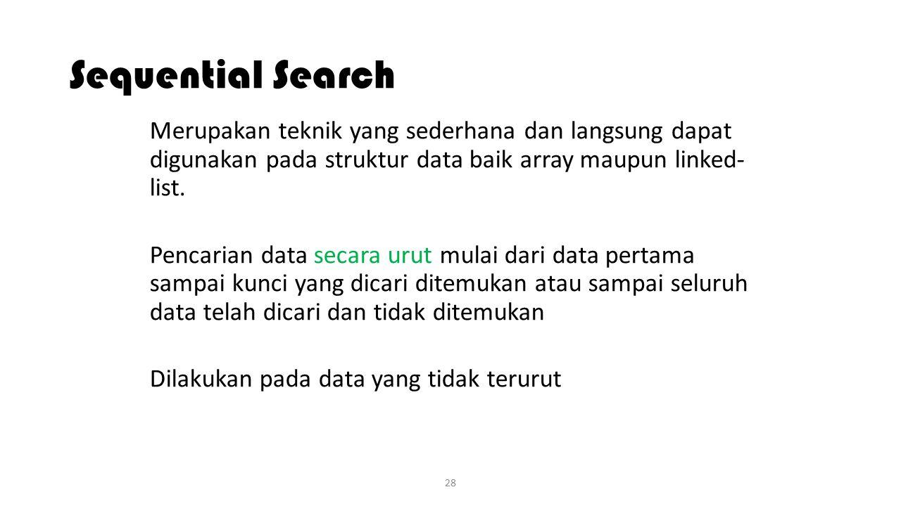 28 Sequential Search Merupakan teknik yang sederhana dan langsung dapat digunakan pada struktur data baik array maupun linked- list. Pencarian data se