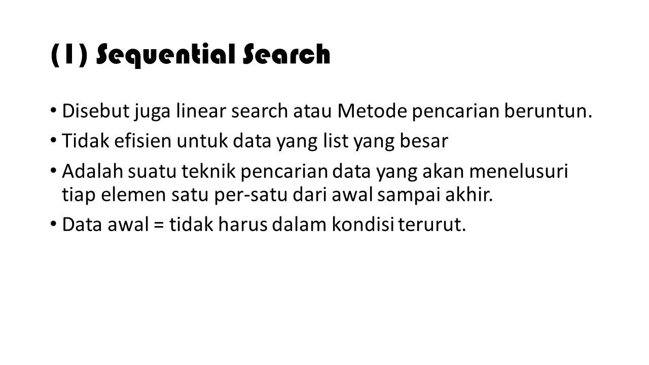 (1) Sequential Search Disebut juga linear search atau Metode pencarian beruntun. Tidak efisien untuk data yang list yang besar Adalah suatu teknik pen