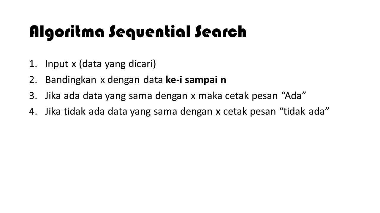 Algoritma Sequential Search 1.Input x (data yang dicari) 2.Bandingkan x dengan data ke-i sampai n 3.Jika ada data yang sama dengan x maka cetak pesan