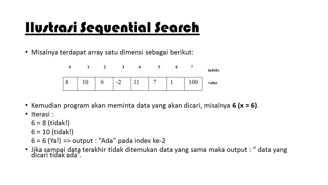 Ilustrasi Sequential Search Misalnya terdapat array satu dimensi sebagai berikut: Kemudian program akan meminta data yang akan dicari, misalnya 6 (x =