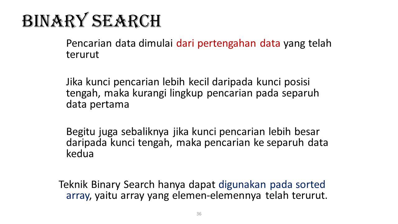 36 Binary Search Pencarian data dimulai dari pertengahan data yang telah terurut Jika kunci pencarian lebih kecil daripada kunci posisi tengah, maka k
