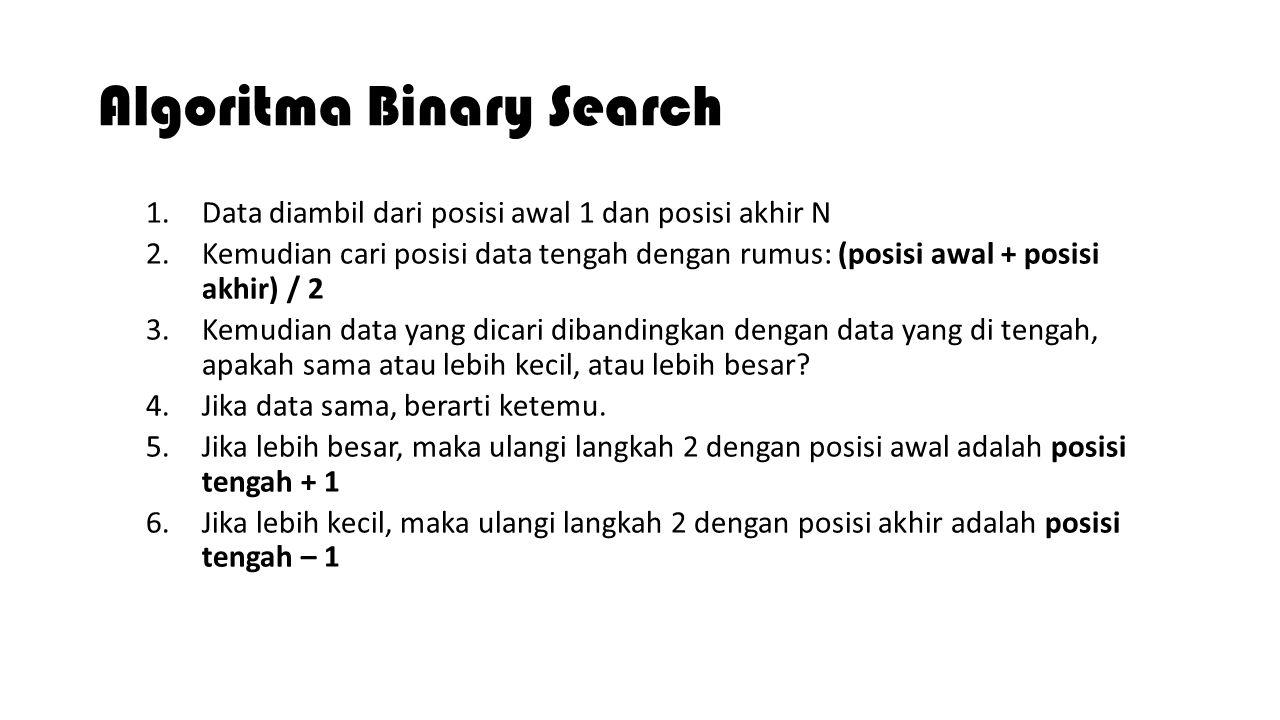 Algoritma Binary Search 1.Data diambil dari posisi awal 1 dan posisi akhir N 2.Kemudian cari posisi data tengah dengan rumus: (posisi awal + posisi ak