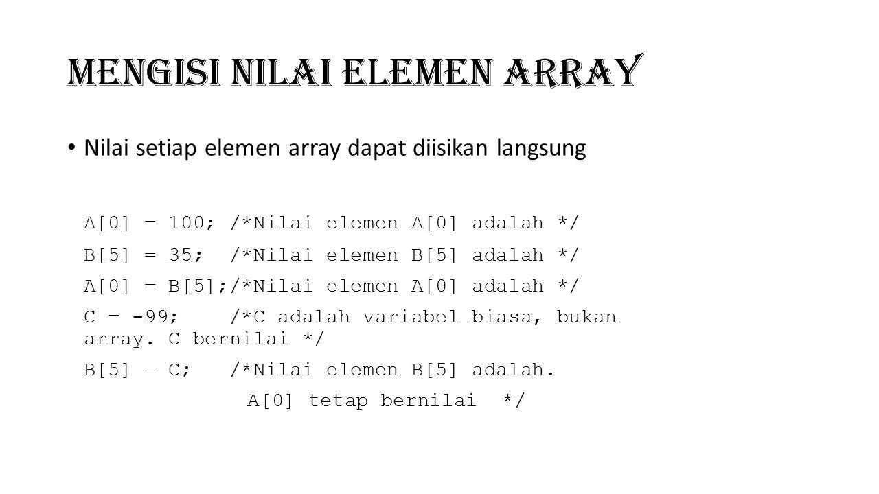 Mengisi Nilai Elemen Array Nilai setiap elemen array dapat diisikan langsung A[0] = 100; /*Nilai elemen A[0] adalah */ B[5] = 35; /*Nilai elemen B[5]