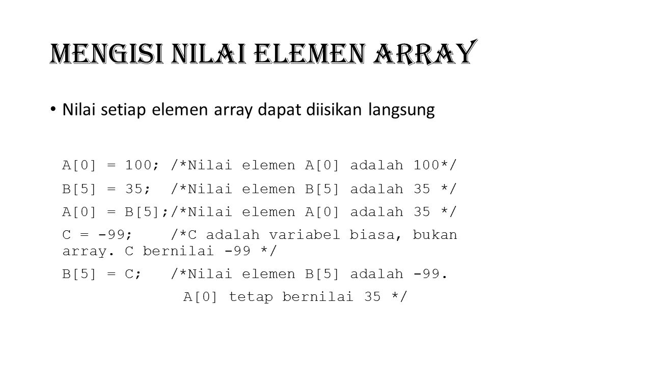 Mengisi Nilai Elemen Array Nilai setiap elemen array dapat diisikan langsung A[0] = 100; /*Nilai elemen A[0] adalah 100*/ B[5] = 35; /*Nilai elemen B[