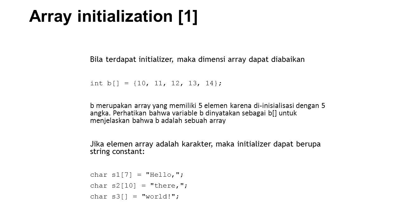 Array initialization [1] Bila terdapat initializer, maka dimensi array dapat diabaikan int b[] = {10, 11, 12, 13, 14}; b merupakan array yang memiliki