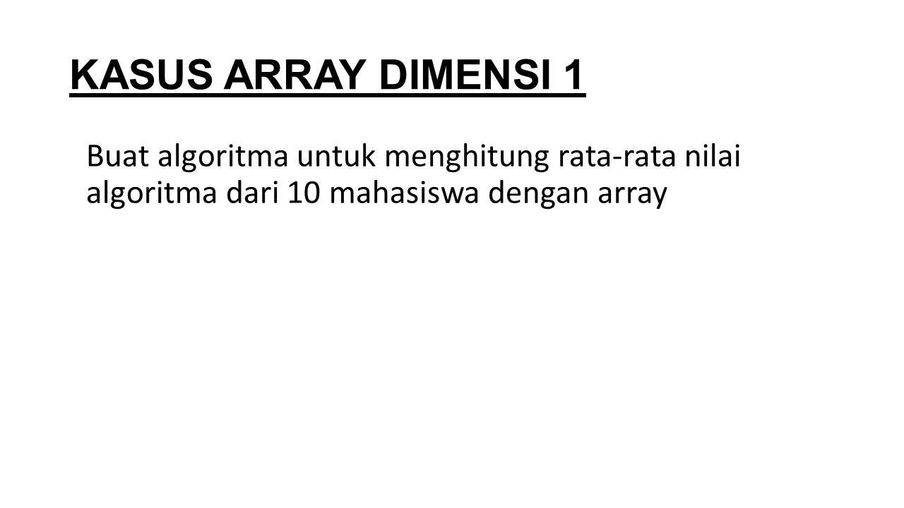 KASUS ARRAY DIMENSI 1 Buat algoritma untuk menghitung rata-rata nilai algoritma dari 10 mahasiswa dengan array