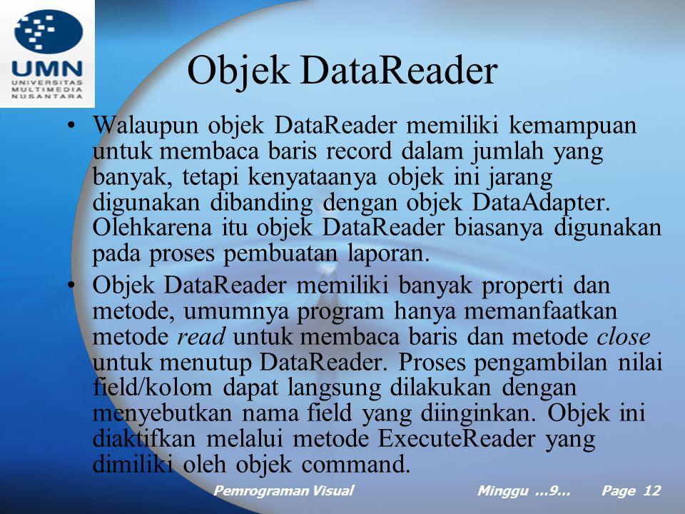 Pemrograman VisualMinggu …9… Page 11 Objek DataAdapter Objek DataAdapter bertindak sebagai penghubung antara sumber data dengan objek DataSet dengan cara mengkapsulasi perintah objek command dan mengirimkan perintah tersebut ke sumber data melalui hubungan yang telah dideskripsikan pada objek connection.