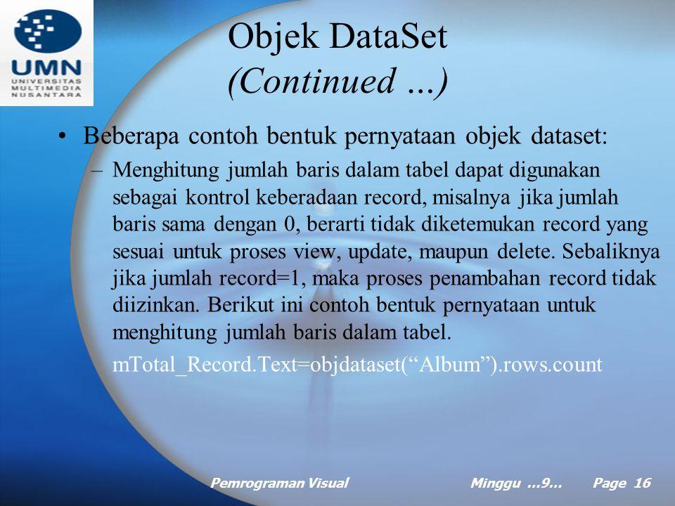 Pemrograman VisualMinggu …9… Page 15 Objek DataSet Istilah DataSet menggantikan istilah Recordset yang dikenal pada model ADO pada VB6, DataSet adalah representasi dari suatu kelompok data yang terdiri dari tabel-tabel, kolom, hubungan, baris dan berbagai constraint dimana proses interaksi antara objek DataSet dan sumber data (Database) dilakukan melalui Provider.