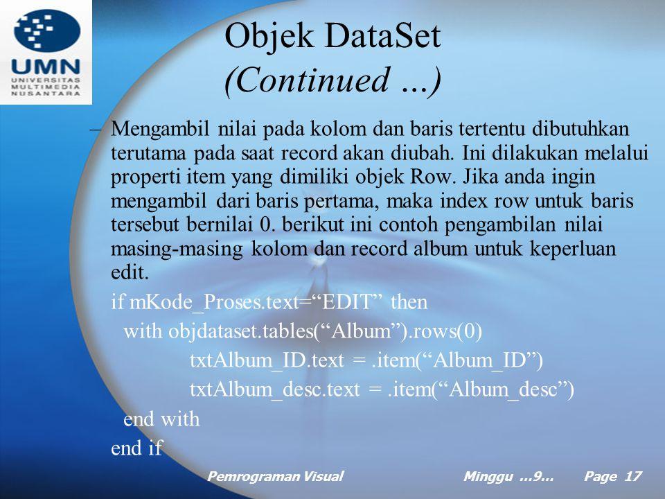 Pemrograman VisualMinggu …9… Page 16 Objek DataSet (Continued …) Beberapa contoh bentuk pernyataan objek dataset: –Menghitung jumlah baris dalam tabel dapat digunakan sebagai kontrol keberadaan record, misalnya jika jumlah baris sama dengan 0, berarti tidak diketemukan record yang sesuai untuk proses view, update, maupun delete.