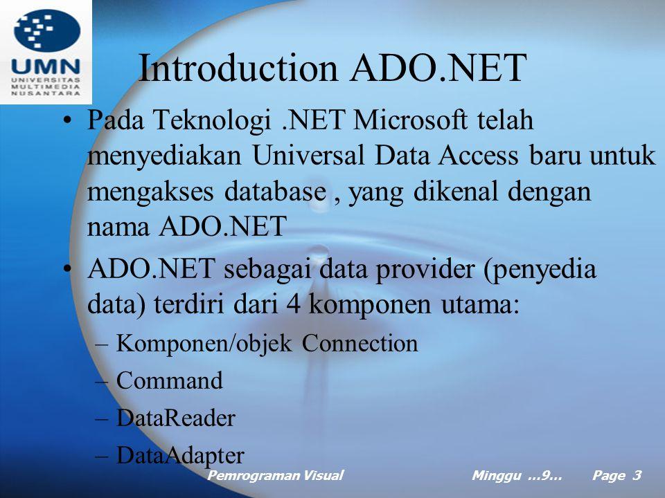 Pemrograman VisualMinggu …9… Page 3 Introduction ADO.NET Pada Teknologi.NET Microsoft telah menyediakan Universal Data Access baru untuk mengakses database, yang dikenal dengan nama ADO.NET ADO.NET sebagai data provider (penyedia data) terdiri dari 4 komponen utama: –Komponen/objek Connection –Command –DataReader –DataAdapter