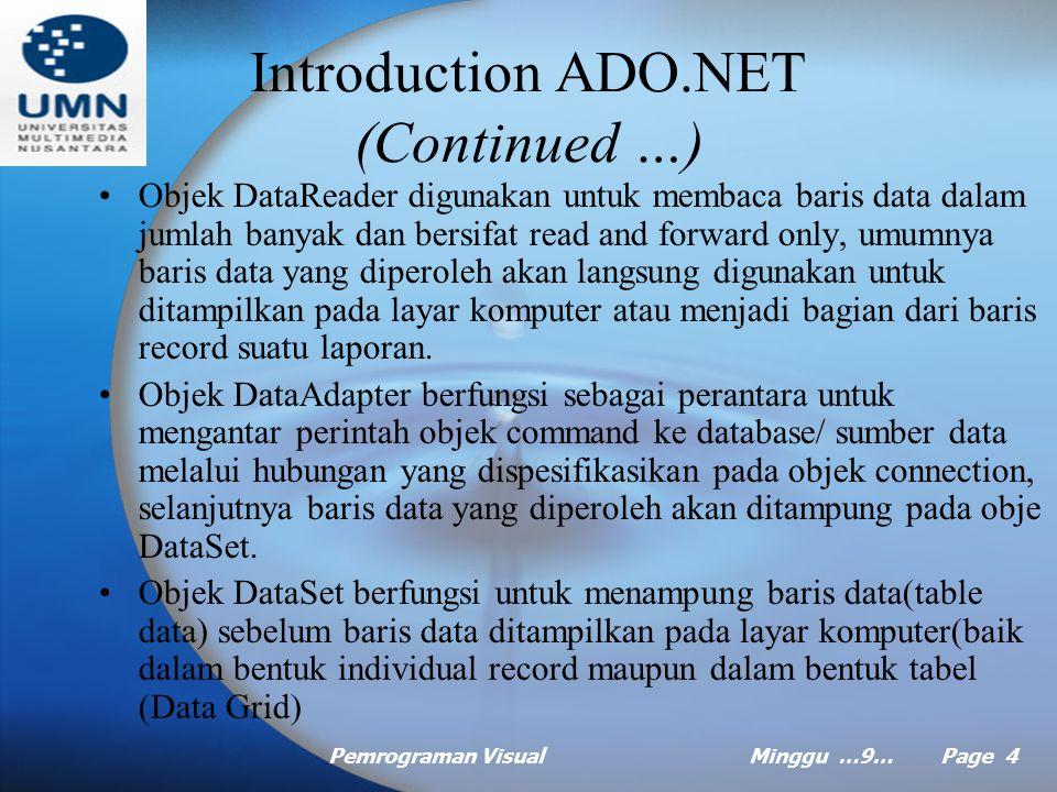 Pemrograman VisualMinggu …9… Page 4 Introduction ADO.NET (Continued …) Objek DataReader digunakan untuk membaca baris data dalam jumlah banyak dan bersifat read and forward only, umumnya baris data yang diperoleh akan langsung digunakan untuk ditampilkan pada layar komputer atau menjadi bagian dari baris record suatu laporan.