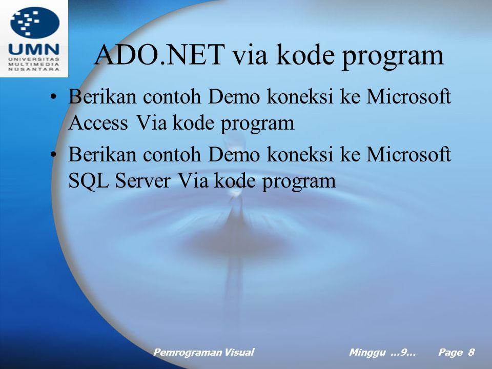 Pemrograman VisualMinggu …9… Page 8 ADO.NET via kode program Berikan contoh Demo koneksi ke Microsoft Access Via kode program Berikan contoh Demo koneksi ke Microsoft SQL Server Via kode program
