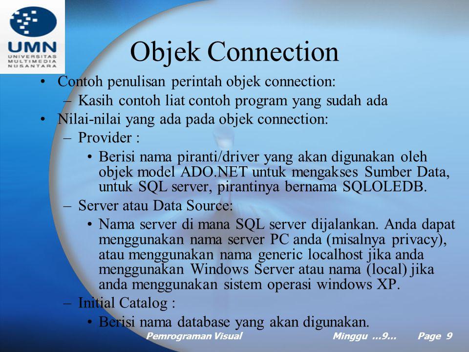Pemrograman VisualMinggu …9… Page 9 Objek Connection Contoh penulisan perintah objek connection: –Kasih contoh liat contoh program yang sudah ada Nilai-nilai yang ada pada objek connection: –Provider : Berisi nama piranti/driver yang akan digunakan oleh objek model ADO.NET untuk mengakses Sumber Data, untuk SQL server, pirantinya bernama SQLOLEDB.