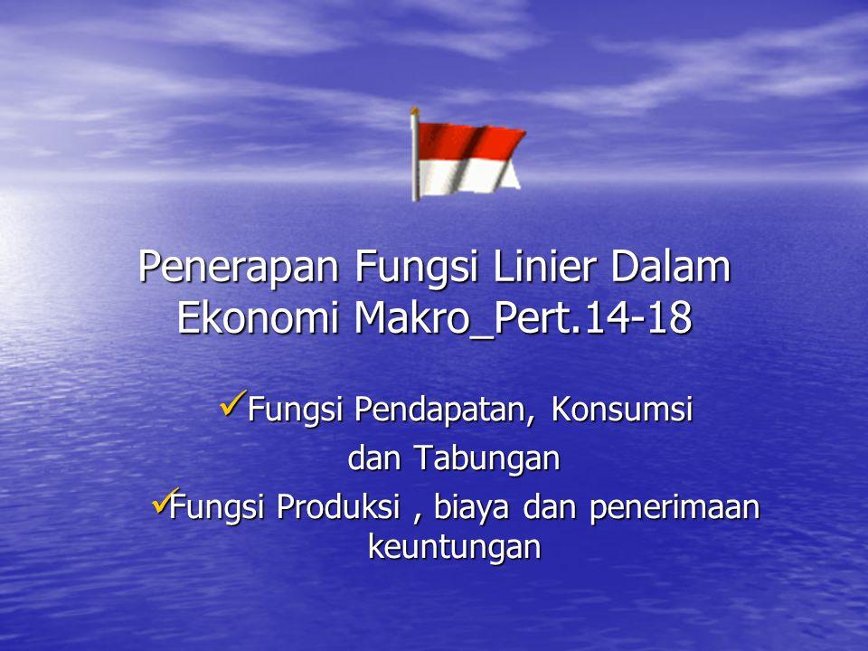 Penerapan Fungsi Linier Dalam Ekonomi Makro_Pert.14-18 Fungsi Pendapatan, Konsumsi Fungsi Pendapatan, Konsumsi dan Tabungan Fungsi Produksi, biaya dan