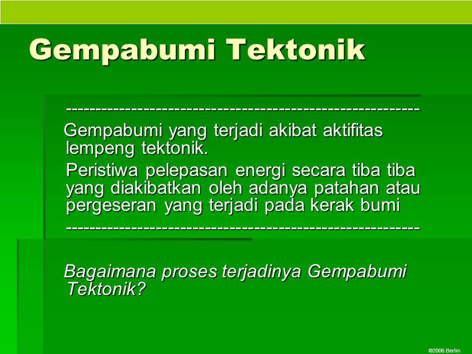 ©2006.Berlin Gempabumi Tektonik ---------------------------------------------------------- Gempabumi yang terjadi akibat aktifitas lempeng tektonik. G
