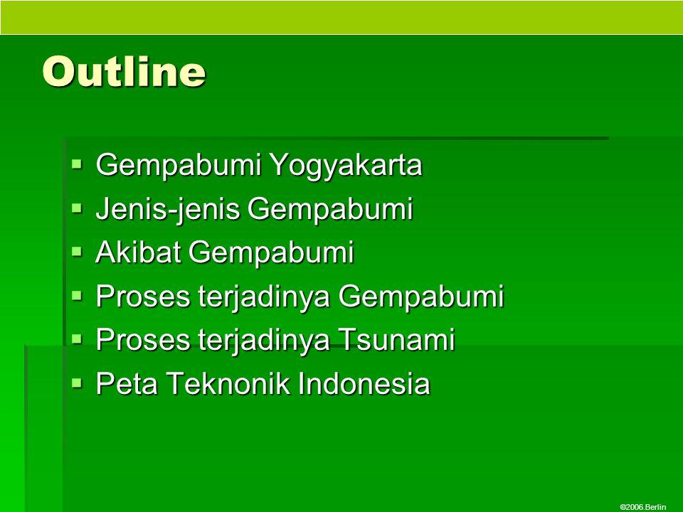 ©2006.Berlin Outline  Gempabumi Yogyakarta  Jenis-jenis Gempabumi  Akibat Gempabumi  Proses terjadinya Gempabumi  Proses terjadinya Tsunami  Pet