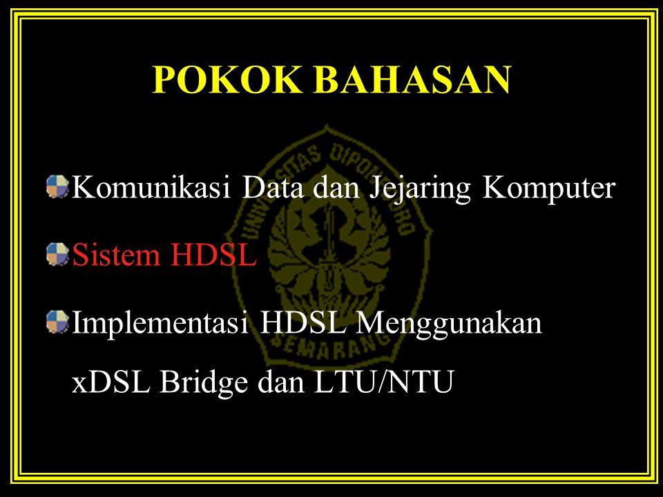 POKOK BAHASAN Komunikasi Data dan Jejaring Komputer Sistem HDSL Implementasi HDSL Menggunakan xDSL Bridge dan LTU/NTU