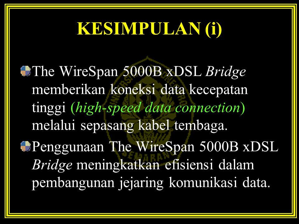 KESIMPULAN (i) The WireSpan 5000B xDSL Bridge memberikan koneksi data kecepatan tinggi (high-speed data connection) melalui sepasang kabel tembaga. Pe