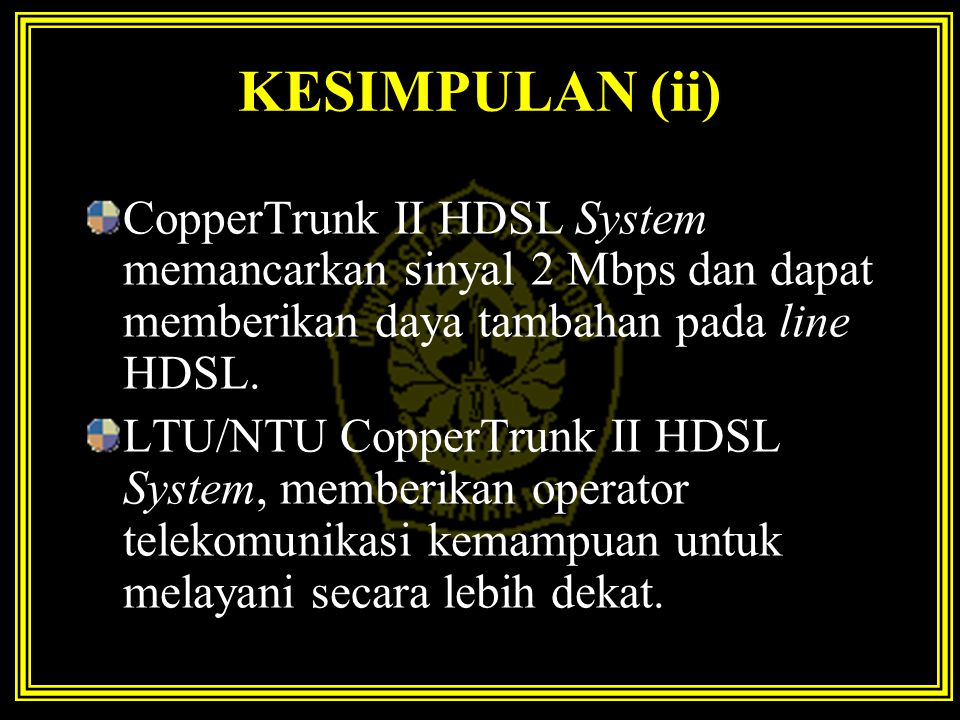 KESIMPULAN (ii) CopperTrunk II HDSL System memancarkan sinyal 2 Mbps dan dapat memberikan daya tambahan pada line HDSL. LTU/NTU CopperTrunk II HDSL Sy