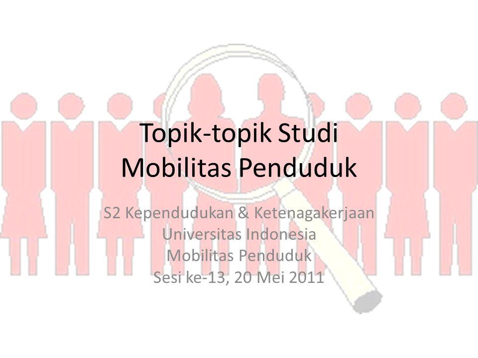 Topik-topik Studi Mobilitas Penduduk S2 Kependudukan & Ketenagakerjaan Universitas Indonesia Mobilitas Penduduk Sesi ke-13, 20 Mei 2011