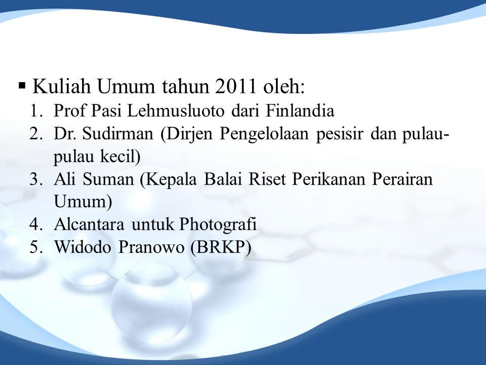  Kuliah Umum tahun 2011 oleh: 1.Prof Pasi Lehmusluoto dari Finlandia 2.Dr. Sudirman (Dirjen Pengelolaan pesisir dan pulau- pulau kecil) 3.Ali Suman (