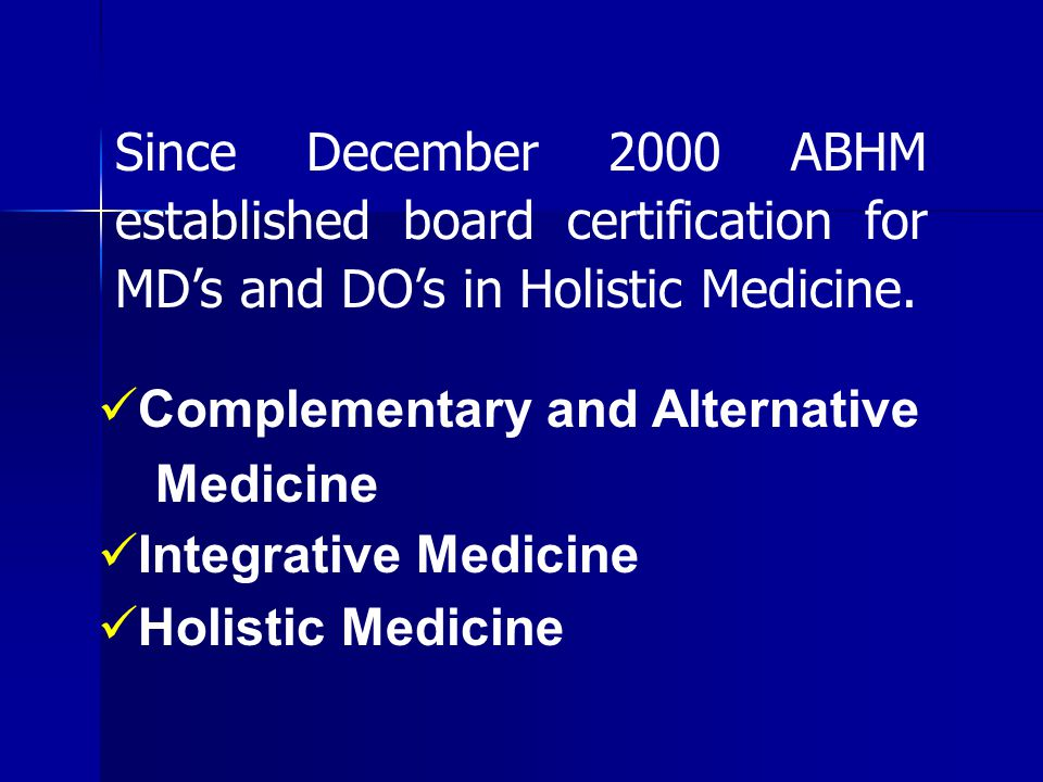 Complementary and Alternative Medicine Integrative Medicine Holistic Medicine Since December 2000 ABHM established board certification for MD's and DO's in Holistic Medicine.
