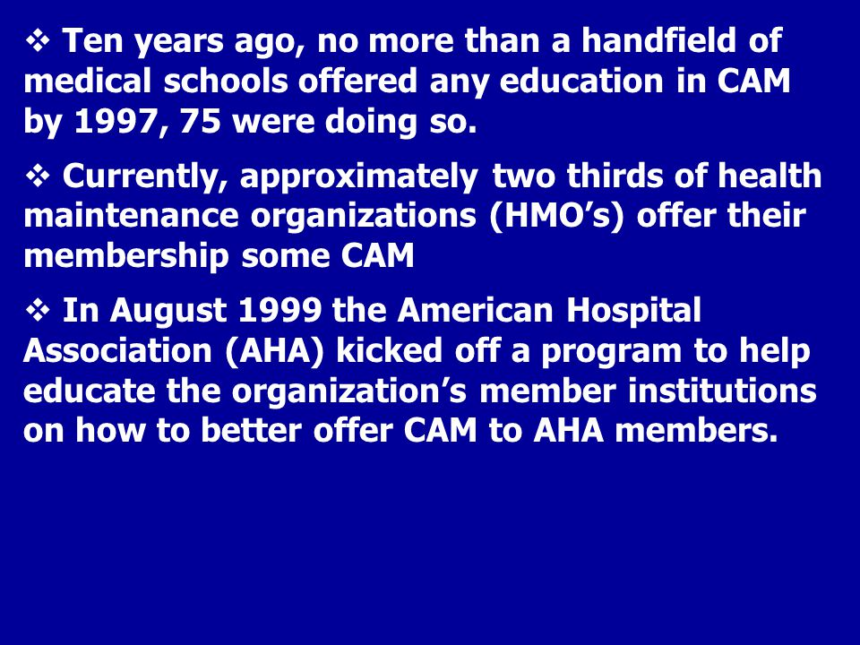  Ten years ago, no more than a handfield of medical schools offered any education in CAM by 1997, 75 were doing so.  Currently, approximately two th