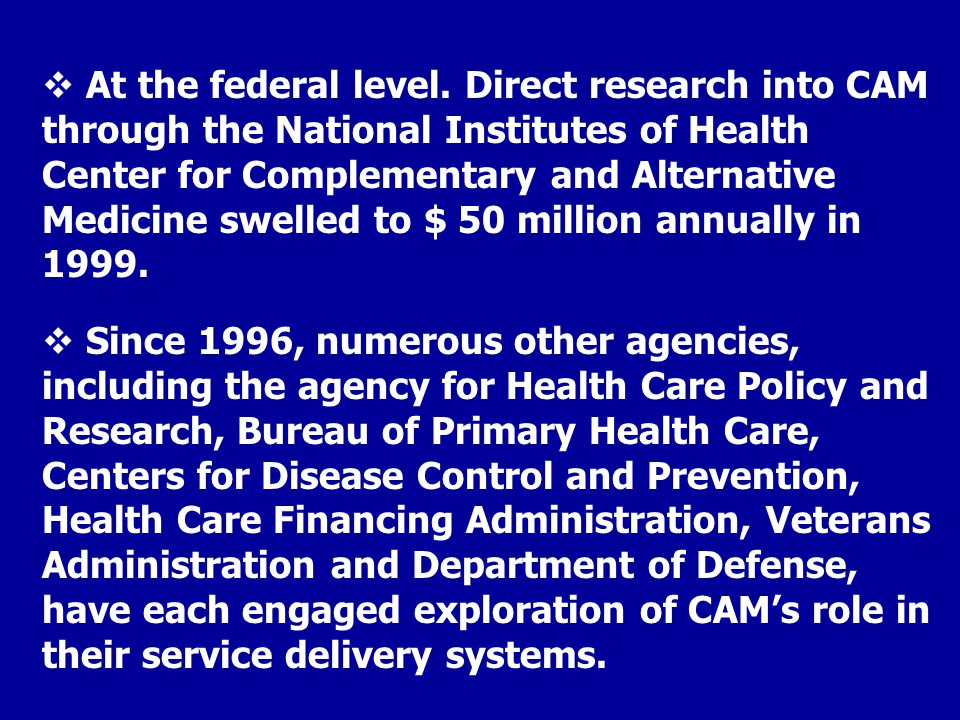 Since 1996, numerous other agencies, including the agency for Health Care Policy and Research, Bureau of Primary Health Care, Centers for Disease Control and Prevention, Health Care Financing Administration, Veterans Administration and Department of Defense, have each engaged exploration of CAM's role in their service delivery systems.