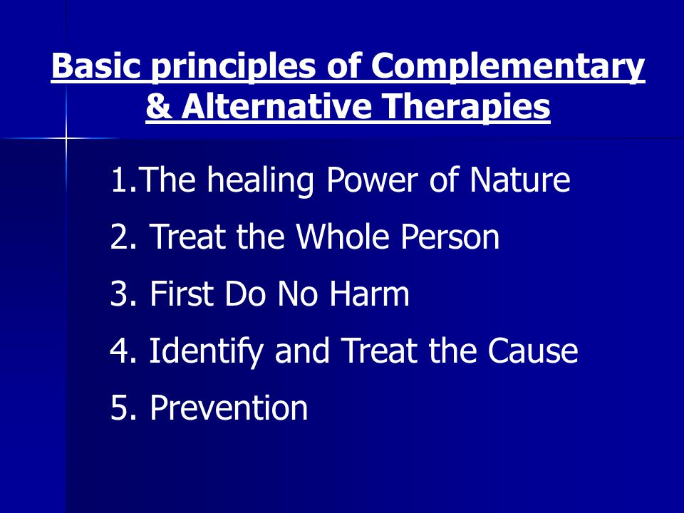 1.The healing Power of Nature 2. Treat the Whole Person 3. First Do No Harm 4. Identify and Treat the Cause 5. Prevention Basic principles of Compleme