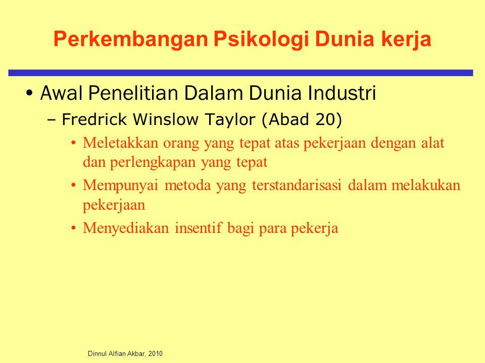 Dinnul Alfian Akbar, 2010 Perkembangan Psikologi Dunia kerja Awal Penelitian Dalam Dunia Industri –Fredrick Winslow Taylor (Abad 20) Meletakkan orang yang tepat atas pekerjaan dengan alat dan perlengkapan yang tepat Mempunyai metoda yang terstandarisasi dalam melakukan pekerjaan Menyediakan insentif bagi para pekerja