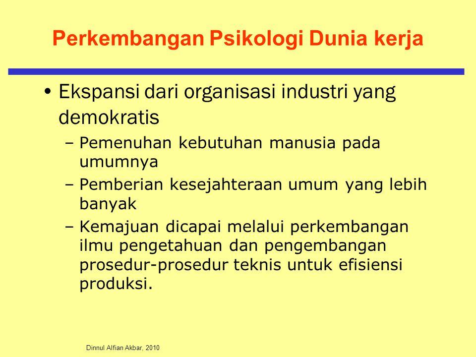 Dinnul Alfian Akbar, 2010 Perkembangan Psikologi Dunia kerja Ekspansi dari organisasi industri yang demokratis –Pemenuhan kebutuhan manusia pada umumnya –Pemberian kesejahteraan umum yang lebih banyak –Kemajuan dicapai melalui perkembangan ilmu pengetahuan dan pengembangan prosedur-prosedur teknis untuk efisiensi produksi.