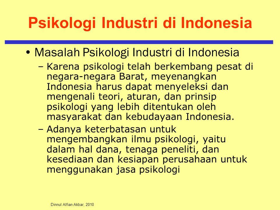 Dinnul Alfian Akbar, 2010 Psikologi Industri di Indonesia Masalah Psikologi Industri di Indonesia –Karena psikologi telah berkembang pesat di negara-negara Barat, meyenangkan Indonesia harus dapat menyeleksi dan mengenali teori, aturan, dan prinsip psikologi yang lebih ditentukan oleh masyarakat dan kebudayaan Indonesia.