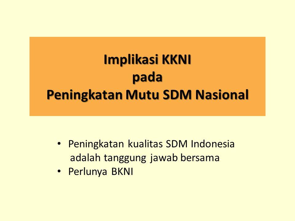 Implikasi KKNI pada Peningkatan Mutu SDM Nasional Peningkatan kualitas SDM Indonesia adalah tanggung jawab bersama Perlunya BKNI