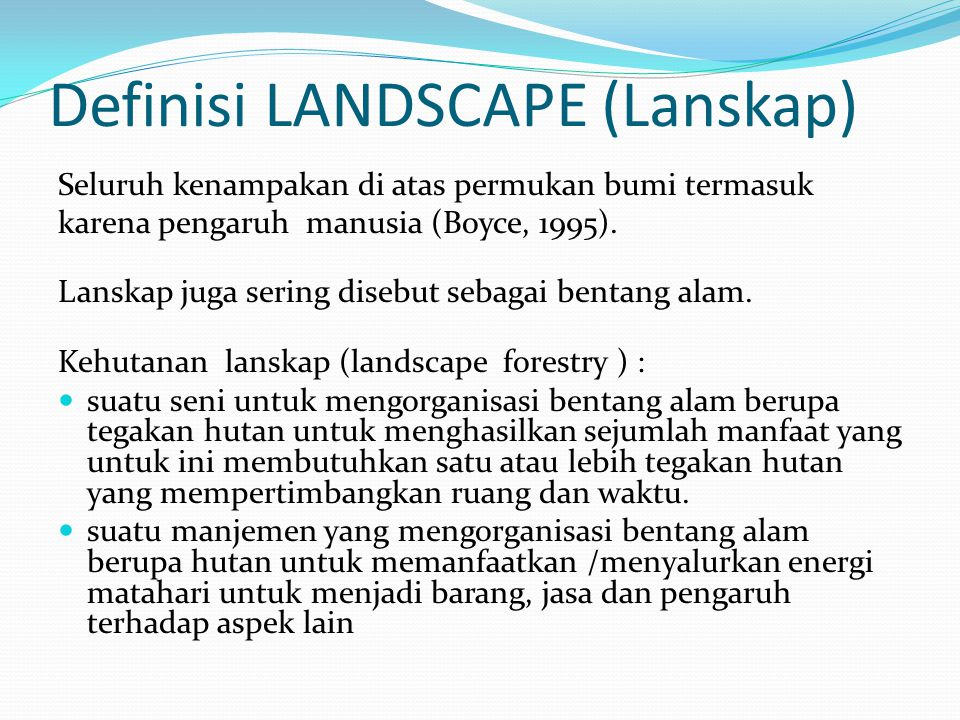 Definisi LANDSCAPE (Lanskap) Seluruh kenampakan di atas permukan bumi termasuk karena pengaruh manusia (Boyce, 1995).