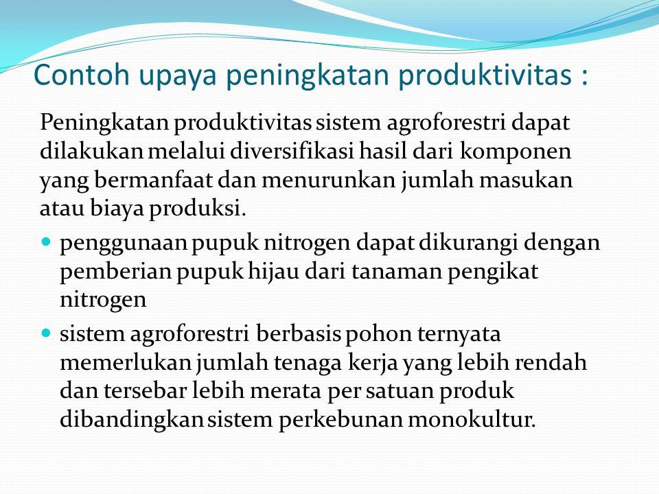 Contoh upaya peningkatan produktivitas : Peningkatan produktivitas sistem agroforestri dapat dilakukan melalui diversifikasi hasil dari komponen yang bermanfaat dan menurunkan jumlah masukan atau biaya produksi.