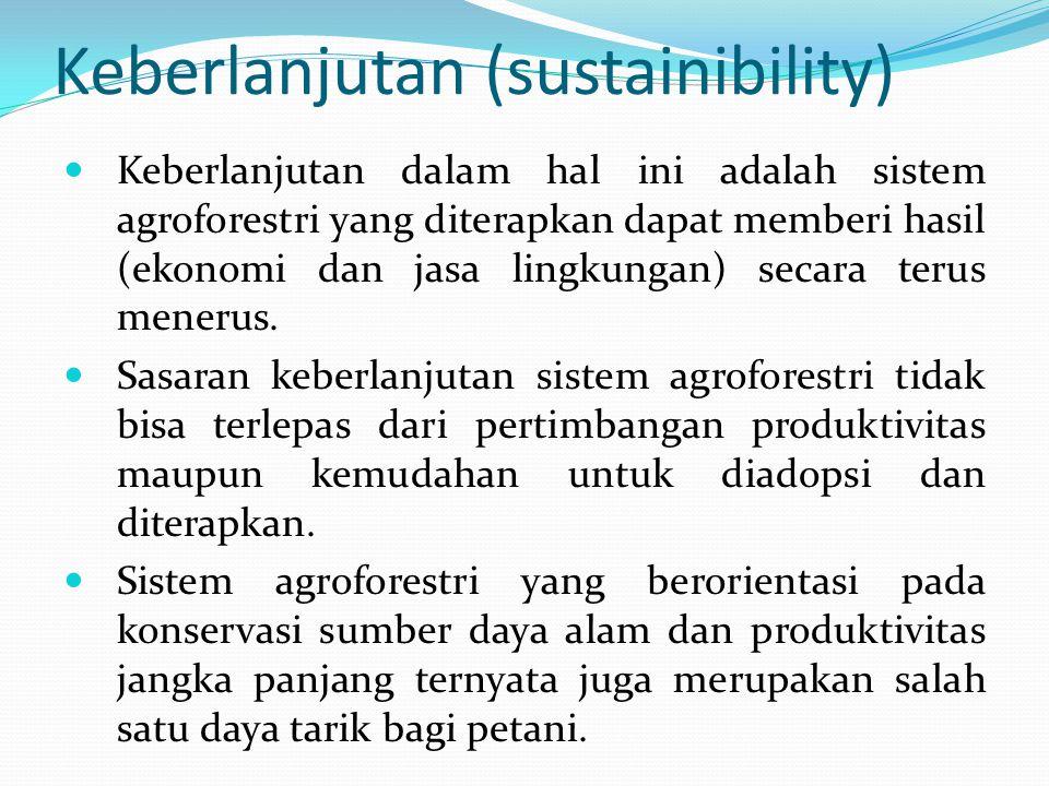 Keberlanjutan (sustainibility) Keberlanjutan dalam hal ini adalah sistem agroforestri yang diterapkan dapat memberi hasil (ekonomi dan jasa lingkungan) secara terus menerus.