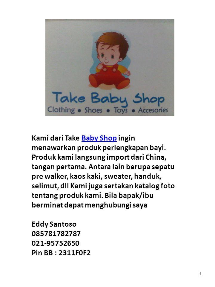 1 Kami dari Take Baby Shop ingin menawarkan produk perlengkapan bayi. Produk kami langsung import dari China, tangan pertama. Antara lain berupa sepat