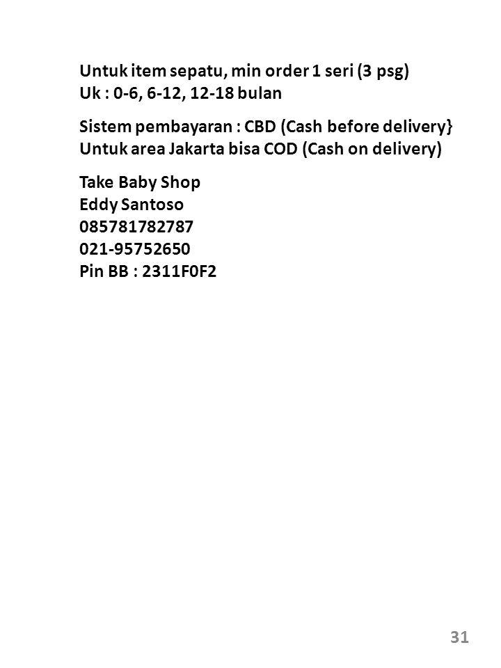 31 Untuk item sepatu, min order 1 seri (3 psg) Uk : 0-6, 6-12, 12-18 bulan Take Baby Shop Eddy Santoso 085781782787 021-95752650 Pin BB : 2311F0F2 Sistem pembayaran : CBD (Cash before delivery} Untuk area Jakarta bisa COD (Cash on delivery)