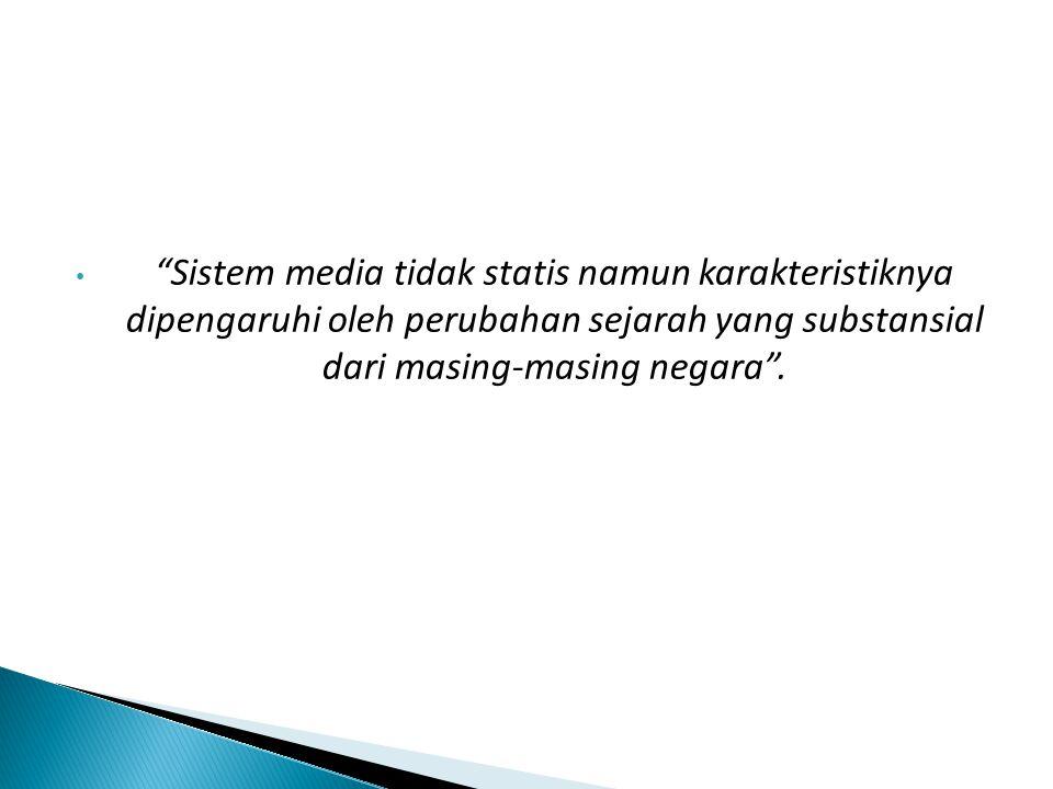 Sistem media tidak statis namun karakteristiknya dipengaruhi oleh perubahan sejarah yang substansial dari masing-masing negara .