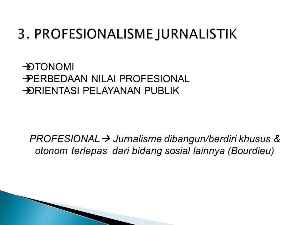  OTONOMI  PERBEDAAN NILAI PROFESIONAL  ORIENTASI PELAYANAN PUBLIK PROFESIONAL  Jurnalisme dibangun/berdiri khusus & otonom terlepas dari bidang sosial lainnya (Bourdieu)