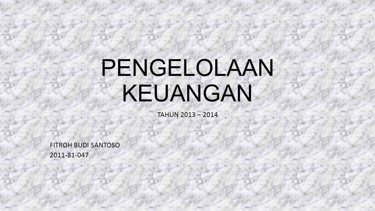 PENGELOLAAN KEUANGAN TAHUN 2013 – 2014 FITROH BUDI SANTOSO 2011-81-047