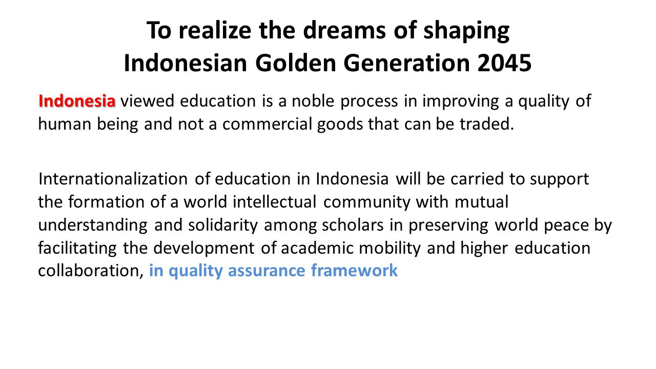 To realize the dreams of shaping Indonesian Golden Generation 2045 Indonesia Indonesia viewed education is a noble process in improving a quality of human being and not a commercial goods that can be traded.